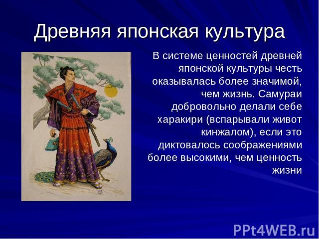 Древняя японская культура В системе ценностей древней японской культуры честь оказывалась более значимой, чем жизнь. Самураи добровольно делали себе харакири (вспарывали живот кинжалом), если это диктовалось соображениями более высокими, чем ценност…