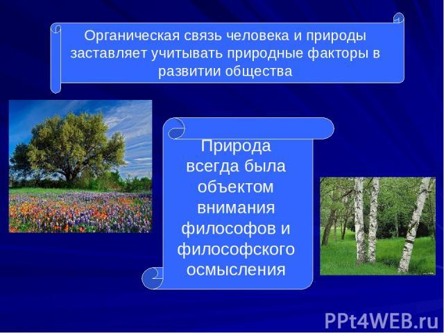 Органическая связь человека и природы заставляет учитывать природные факторы в развитии общества Природа всегда была объектом внимания философов и философского осмысления