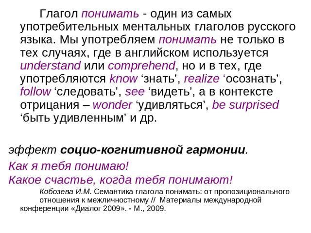 Глагол понимать - один из самых употребительных ментальных глаголов русского языка. Мы употребляем понимать не только в тех случаях, где в английском используется understand или comprehend, но и в тех, где употребляются know 'знать', realize 'осозна…