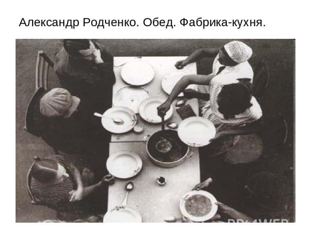 Александр Родченко. Обед. Фабрика-кухня.