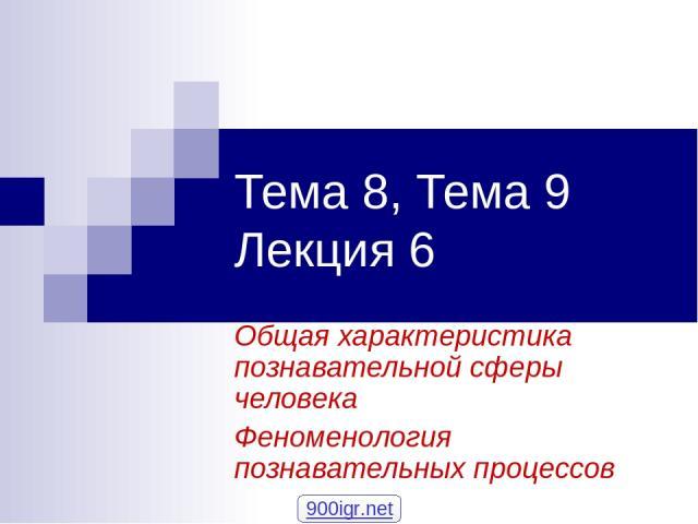 Тема 8, Тема 9 Лекция 6 Общая характеристика познавательной сферы человека Феноменология познавательных процессов 900igr.net