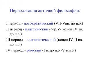 Периодизация античной философии: I период - досократический (VII-Vвв. до н.э.) I