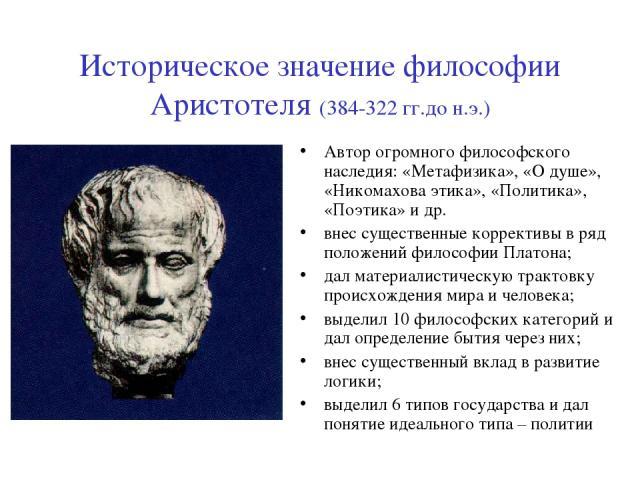 Историческое значение философии Аристотеля (384-322 гг.до н.э.) Автор огромного философского наследия: «Метафизика», «О душе», «Никомахова этика», «Политика», «Поэтика» и др. внес существенные коррективы в ряд положений философии Платона; дал матери…