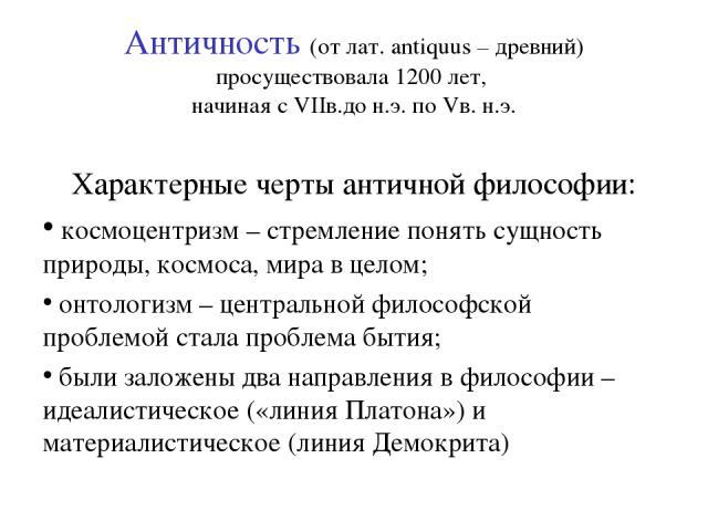 Античность (от лат. antiquus – древний) просуществовала 1200 лет, начиная с VIIв.до н.э. по Vв. н.э. Характерные черты античной философии: космоцентризм – стремление понять сущность природы, космоса, мира в целом; онтологизм – центральной философско…