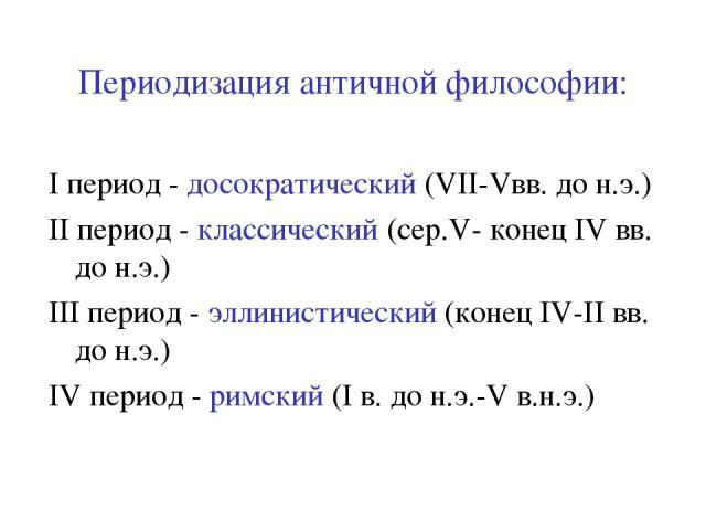 Периодизация античной философии: I период - досократический (VII-Vвв. до н.э.) II период - классический (сер.V- конец IV вв. до н.э.) III период - эллинистический (конец IV-II вв. до н.э.) IV период - римский (I в. до н.э.-V в.н.э.)