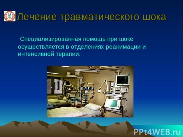 Лечение травматического шока Специализированная помощь при шоке осуществляется в отделениях реанимации и интенсивной терапии.