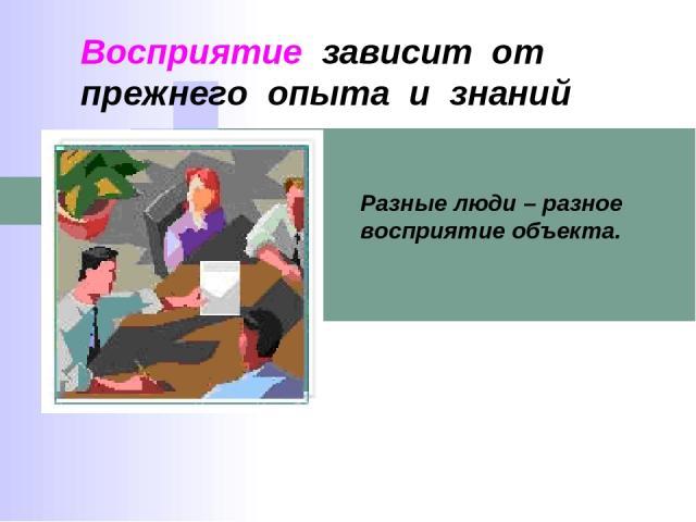 Восприятие зависит от прежнего опыта и знаний Разные люди – разное восприятие объекта.
