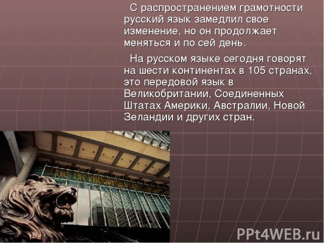 С распространением грамотности русский язык замедлил свое изменение, но он продолжает меняться и по сей день. На русском языке сегодня говорят на шести континентах в 105 странах, это передовой язык в Великобритании, Соединенных Штатах Америки, Австр…