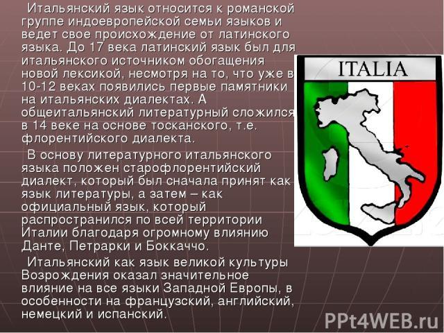Итальянский язык относится к романской группе индоевропейской семьи языков и ведет свое происхождение от латинского языка. До 17 века латинский язык был для итальянского источником обогащения новой лексикой, несмотря на то, что уже в 10-12 веках поя…