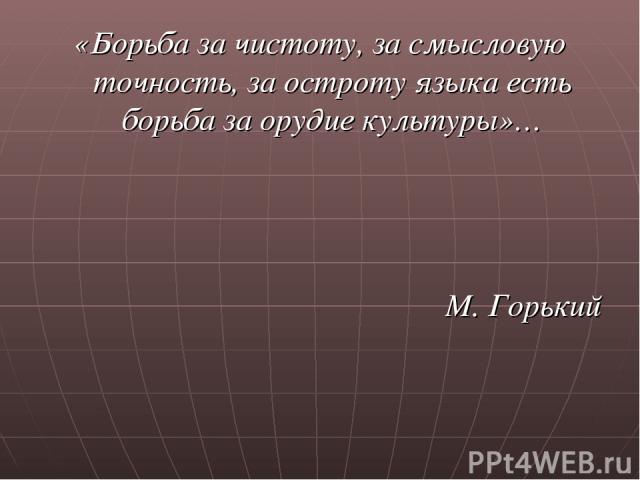 «Борьба за чистоту, за смысловую точность, за остроту языка есть борьба за орудие культуры»… М. Горький