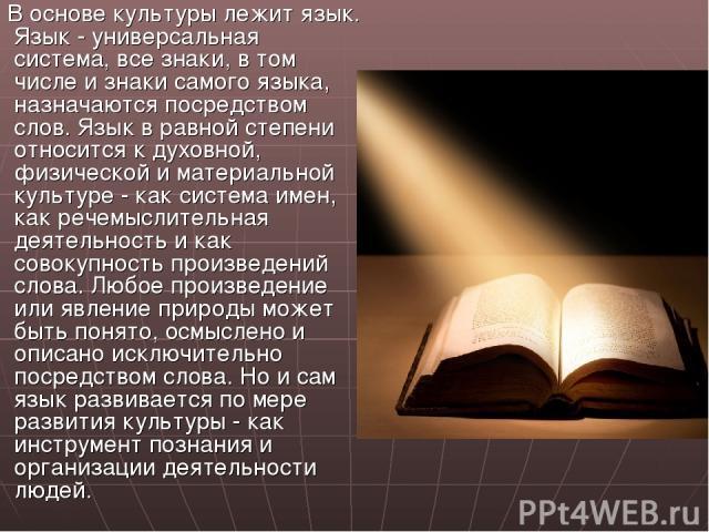 В основе культуры лежит язык. Язык - универсальная система, все знаки, в том числе и знаки самого языка, назначаются посредством слов. Язык в равной степени относится к духовной, физической и материальной культуре - как система имен, как речемыслите…