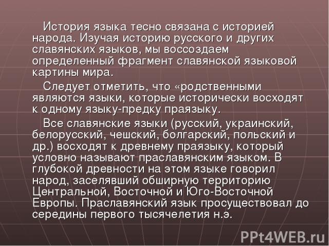 История языка тесно связана с историей народа. Изучая историю русского и других славянских языков, мы воссоздаем определенный фрагмент славянской языковой картины мира. Следует отметить, что «родственными являются языки, которые исторически восходят…