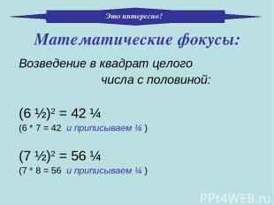 Возведение в квадрат целого числа с половиной: (6 ½)2 = 42 ¼ (6 * 7 = 42 и припи