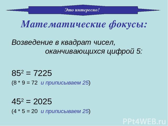 Математические фокусы: Возведение в квадрат чисел, оканчивающихся цифрой 5: 852 = 7225 (8 * 9 = 72 и приписываем 25) 452 = 2025 (4 * 5 = 20 и приписываем 25) Это интересно!