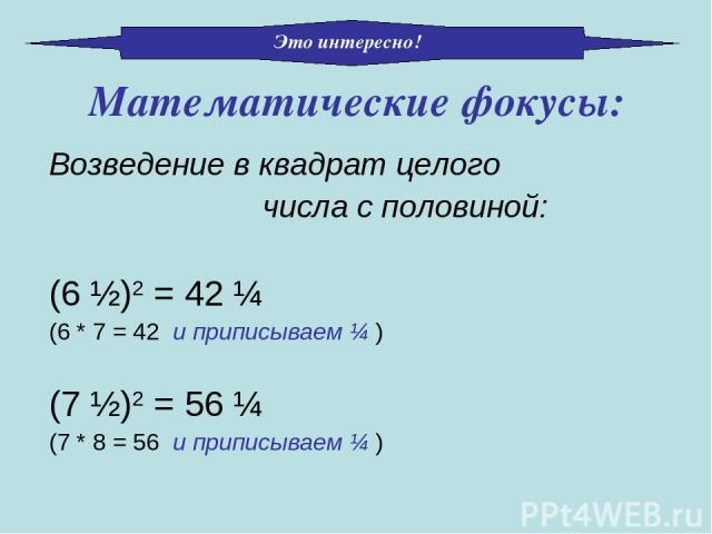 Возведение в квадрат целого числа с половиной: (6 ½)2 = 42 ¼ (6 * 7 = 42 и приписываем ¼ ) (7 ½)2 = 56 ¼ (7 * 8 = 56 и приписываем ¼ ) Математические фокусы: Это интересно!