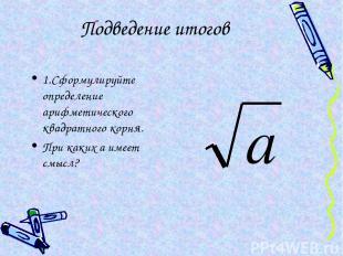 Подведение итогов 1.Сформулируйте определение арифметического квадратного корня.
