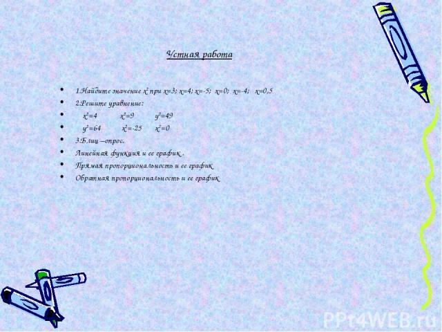 Устная работа 1.Найдите значение х2 при х=3; х=4; х=-5; х=0; х=-4; х=0,5 2.Решите уравнение: х2=4 х2=9 у2=49 у2=64 х2=-25 х2=0 3.Блиц –опрос. Линейная функция и ее график . Прямая пропорциональность и ее график Обратная пропорциональность и ее график