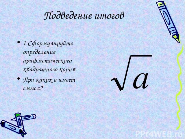 Подведение итогов 1.Сформулируйте определение арифметического квадратного корня. При каких а имеет смысл?