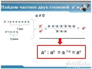 Найдем частное двух степеней a7 и a3 a7 = a· a ·a ·a ·a ·a ·a a3 = a ·a ·a 7 раз