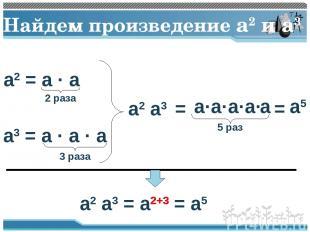 Найдем произведение a2 и a3 a2 = a · a 2 раза a3 = a · a · a 3 раза a2 a3 = 5 ра