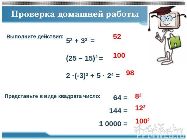 Проверка домашней работы Выполните действия: 52 + 33 = (25 – 15)2 = 2 ·(-3)2 + 5 · 24 = 52 100 98 Представьте в виде квадрата число: 64 = 144 = 1 0000 = 82 122 1002