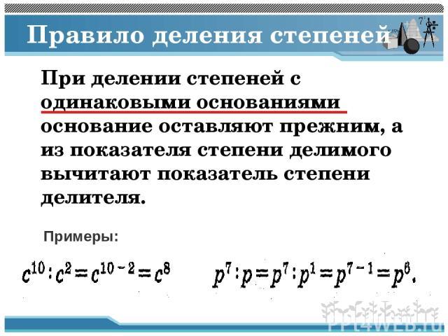Правило деления степеней При делении степеней с одинаковыми основаниями основание оставляют прежним, а из показателя степени делимого вычитают показатель степени делителя. Примеры: