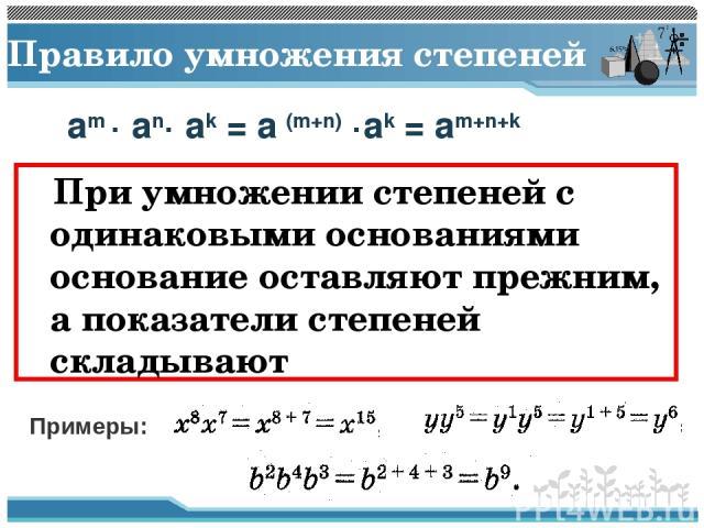 Правило умножения степеней При умножении степеней с одинаковыми основаниями основание оставляют прежним, а показатели степеней складывают am · an· ak = a (m+n) ·ak = am+n+k Примеры: