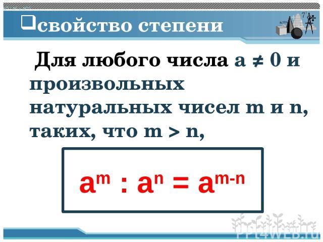 свойство степени Для любого числа a ≠ 0 и произвольных натуральных чисел m и n, таких, что m > n, am : an = am-n am : an = am-n