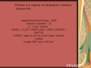 Решим эту задачу по формуле сложных процентов. первоначальный вклад - 2000 проце