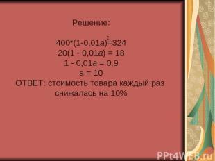 Решение: 400*(1-0,01а)=324 20(1 - 0,01а) = 18 1 - 0,01а = 0,9 а = 10 ОТВЕТ: стои