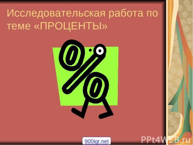 Исследовательская работа по теме «ПРОЦЕНТЫ» 900igr.net