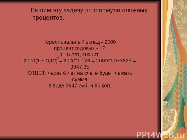 Решим эту задачу по формуле сложных процентов. первоначальный вклад - 2000 процент годовых - 12 n - 6 лет, значит 2000(1 + 0,12) = 2000*1,126 = 2000*1,973823 = 3947,65 ОТВЕТ: через 6 лет на счете будет лежать сумма в виде 3947 руб. и 65 коп..