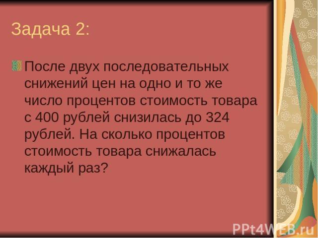 Задача 2: После двух последовательных снижений цен на одно и то же число процентов стоимость товара с 400 рублей снизилась до 324 рублей. На сколько процентов стоимость товара снижалась каждый раз?