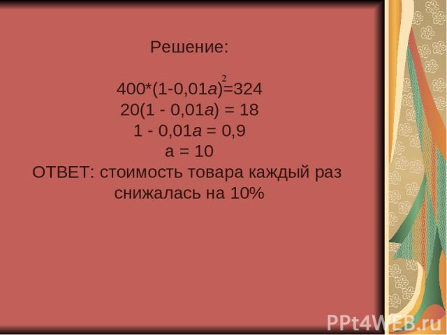 Решение: 400*(1-0,01а)=324 20(1 - 0,01а) = 18 1 - 0,01а = 0,9 а = 10 ОТВЕТ: стоимость товара каждый раз снижалась на 10%