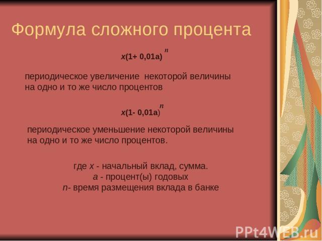 Формула сложного процента х(1+ 0,01а) где х - начальный вклад, сумма. а - процент(ы) годовых n- время размещения вклада в банке х(1- 0,01а) периодическое увеличение некоторой величины на одно и то же число процентов периодическое уменьшение некоторо…