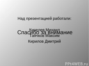 Над презентацией работали: Киселев Михаил Таячков Максим Кирилов Дмитрий Спасибо
