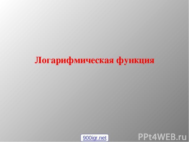 Логарифмическая функция 900igr.net