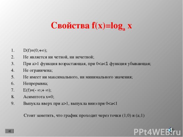 Свойства f(x)=loga x D(f)=(0;+∞); Не является ни четной, ни нечетной; При a>1 функция возрастающая, при 0
