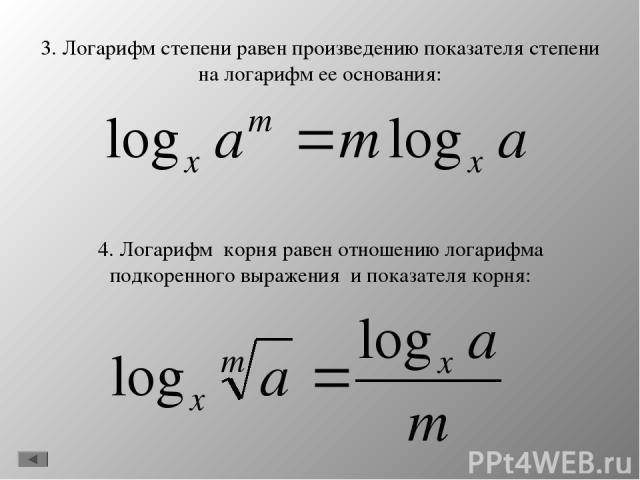 3. Логарифм степени равен произведению показателя степени на логарифм ее основания: 4. Логарифм корня равен отношению логарифма подкоренного выражения и показателя корня: