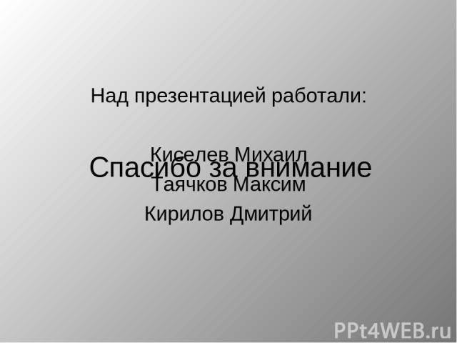 Над презентацией работали: Киселев Михаил Таячков Максим Кирилов Дмитрий Спасибо за внимание