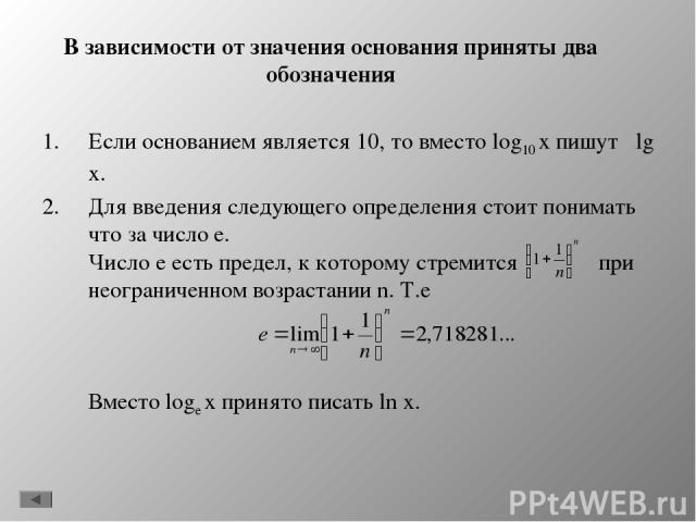 В зависимости от значения основания приняты два обозначения Если основанием является 10, то вместо log10 x пишут lg x. Для введения следующего определения стоит понимать что за число e. Число е есть предел, к которому стремится при неограниченном во…
