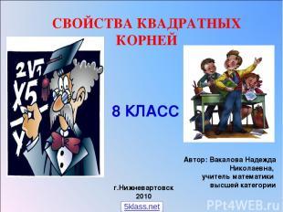 СВОЙСТВА КВАДРАТНЫХ КОРНЕЙ Автор: Вакалова Надежда Николаевна, учитель математик