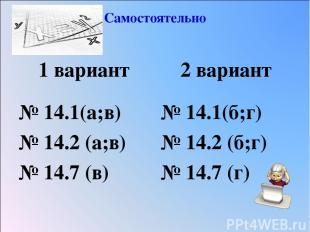 Самостоятельно 1 вариант № 14.1(а;в) № 14.2 (а;в) № 14.7 (в) 2 вариант № 14.1(б;