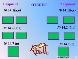 ОТВЕТЫ № 14.1(а;в) № 14.2 (а;в) № 14.7 (в) 1 вариант 2 вариант № 14.1(б;г) № 14.