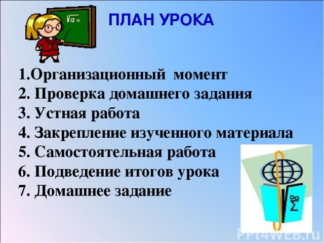 ПЛАН УРОКА 1.Организационный момент 2. Проверка домашнего задания 3. Устная работа 4. Закрепление изученного материала 5. Самостоятельная работа 6. Подведение итогов урока 7. Домашнее задание