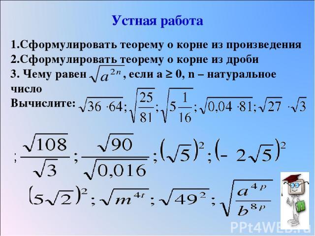 Устная работа 1.Сформулировать теорему о корне из произведения 2.Сформулировать теорему о корне из дроби 3. Чему равен , если а ≥ 0, n – натуральное число Вычислите: