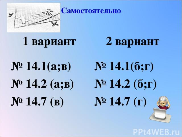 Самостоятельно 1 вариант № 14.1(а;в) № 14.2 (а;в) № 14.7 (в) 2 вариант № 14.1(б;г) № 14.2 (б;г) № 14.7 (г)