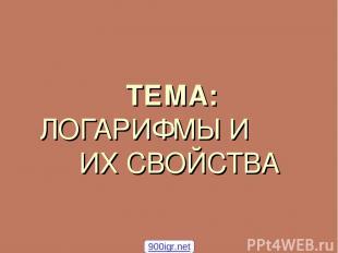 ТЕМА: ЛОГАРИФМЫ И ИХ СВОЙСТВА 900igr.net