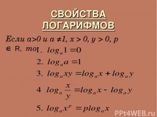 СВОЙСТВА ЛОГАРИФМОВ Если a>0 и a ≠1, х > 0, у > 0, р Î R, то: