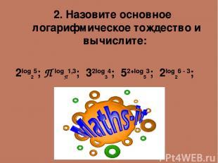 2. Назовите основное логарифмическое тождество и вычислите: 2log25; П logП1,3; 3